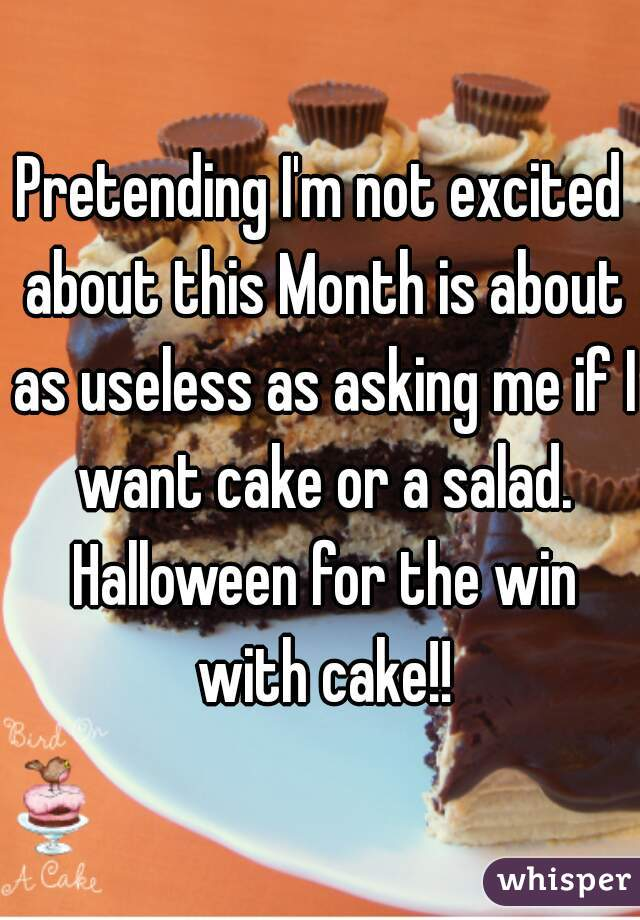 Pretending I'm not excited about this Month is about as useless as asking me if I want cake or a salad. Halloween for the win with cake!!