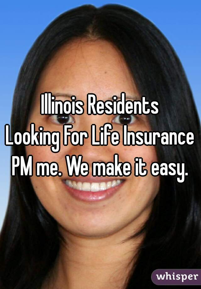 Illinois Residents Looking For Life Insurance PM me. We make it easy.