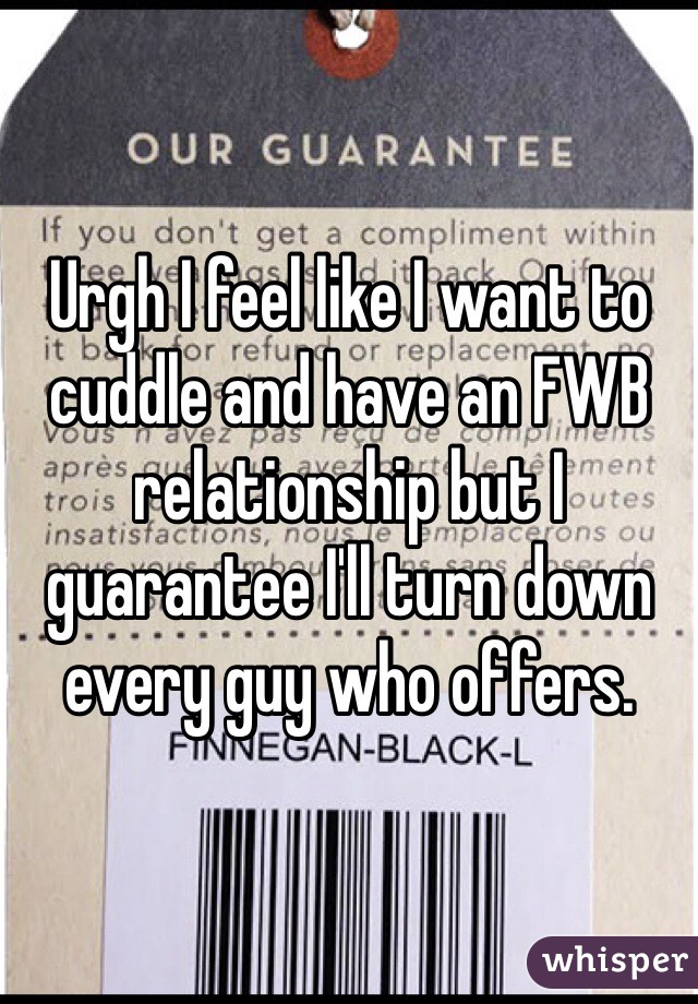Urgh I feel like I want to cuddle and have an FWB relationship but I guarantee I'll turn down every guy who offers.