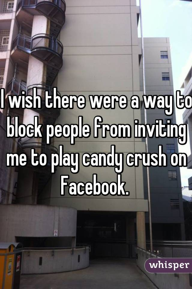 I wish there were a way to block people from inviting me to play candy crush on Facebook.