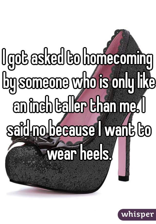 I got asked to homecoming by someone who is only like an inch taller than me. I said no because I want to wear heels.