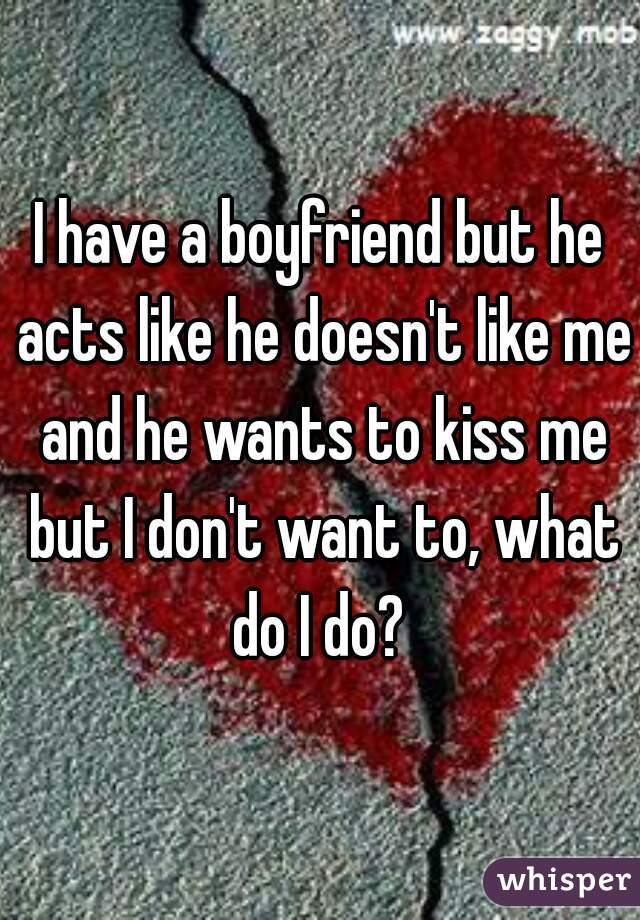 I have a boyfriend but he acts like he doesn't like me and he wants to kiss me but I don't want to, what do I do?