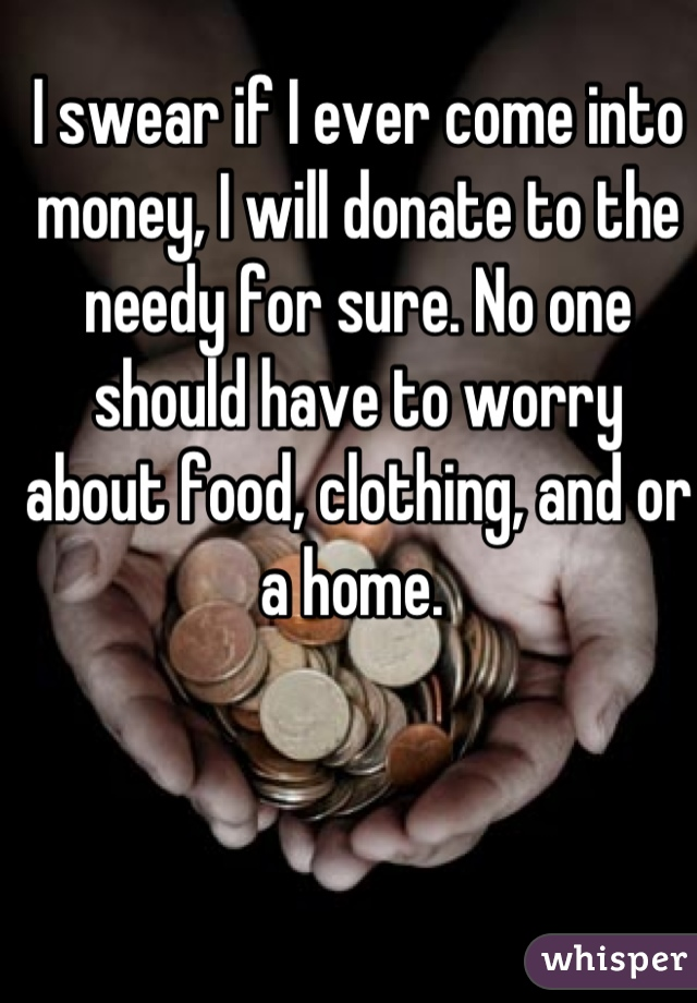 I swear if I ever come into money, I will donate to the needy for sure. No one should have to worry about food, clothing, and or a home.