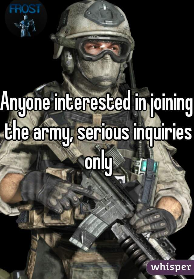 Anyone interested in joining the army, serious inquiries only