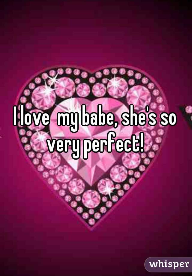 I love  my babe, she's so very perfect!