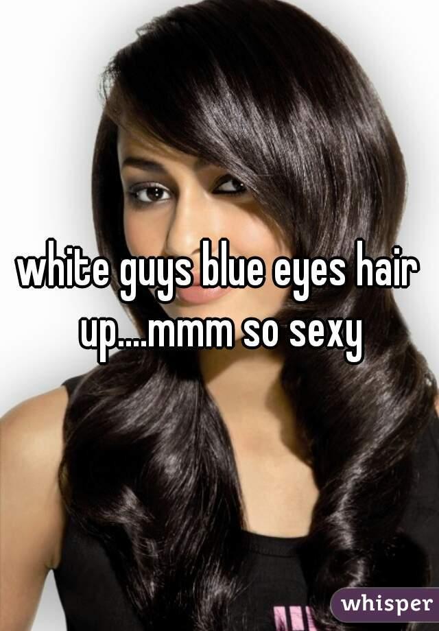 white guys blue eyes hair up....mmm so sexy