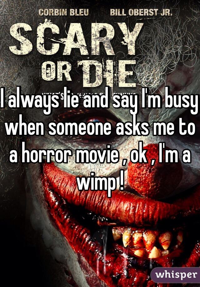I always lie and say I'm busy when someone asks me to a horror movie , ok , I'm a wimp !