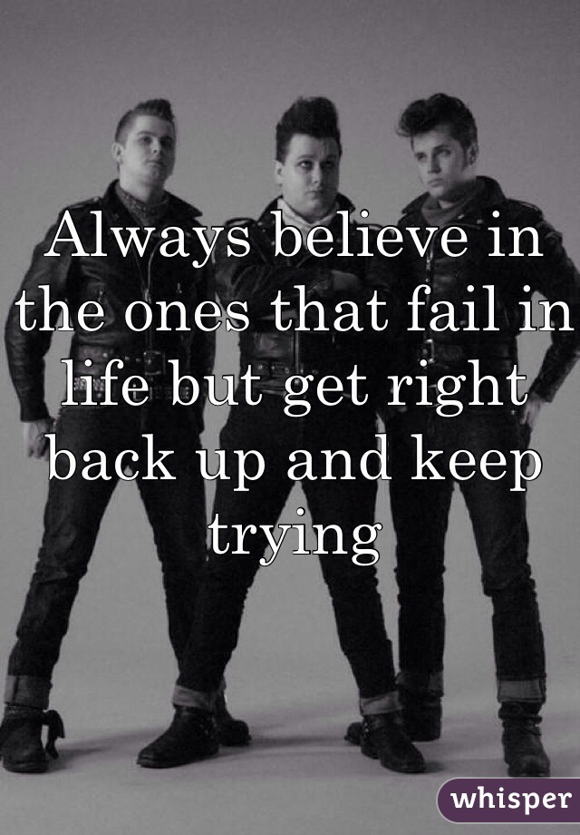 Always believe in the ones that fail in life but get right back up and keep trying
