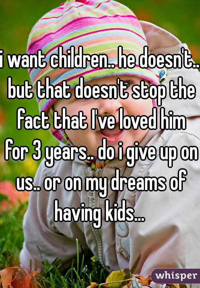 i want children.. he doesn't.. but that doesn't stop the fact that I've loved him for 3 years.. do i give up on us.. or on my dreams of having kids...