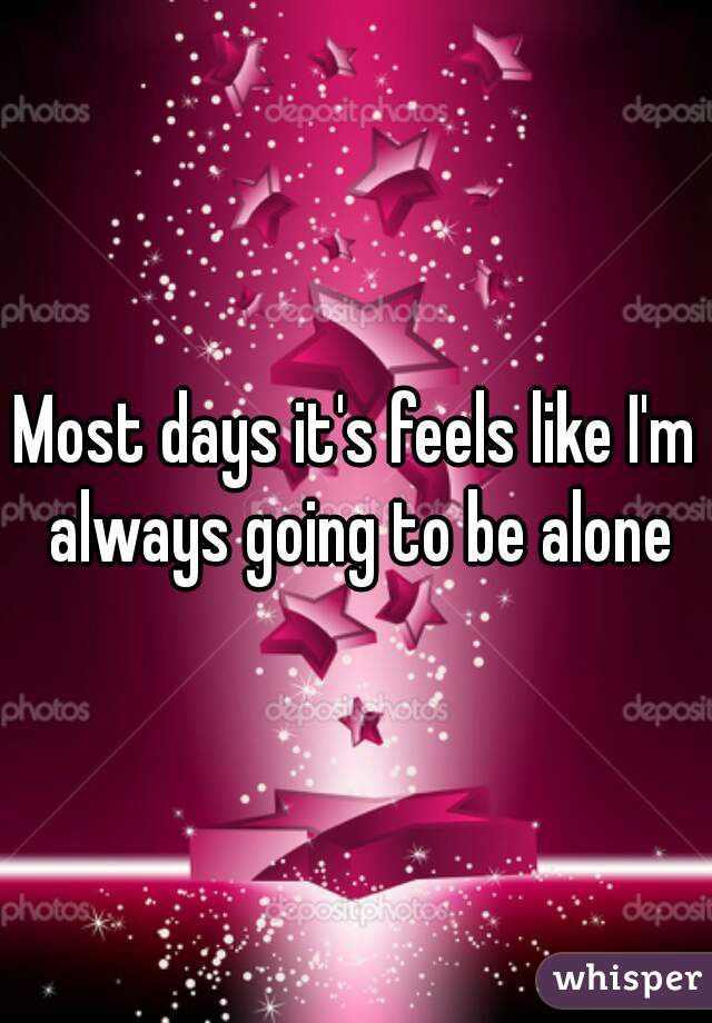 Most days it's feels like I'm always going to be alone