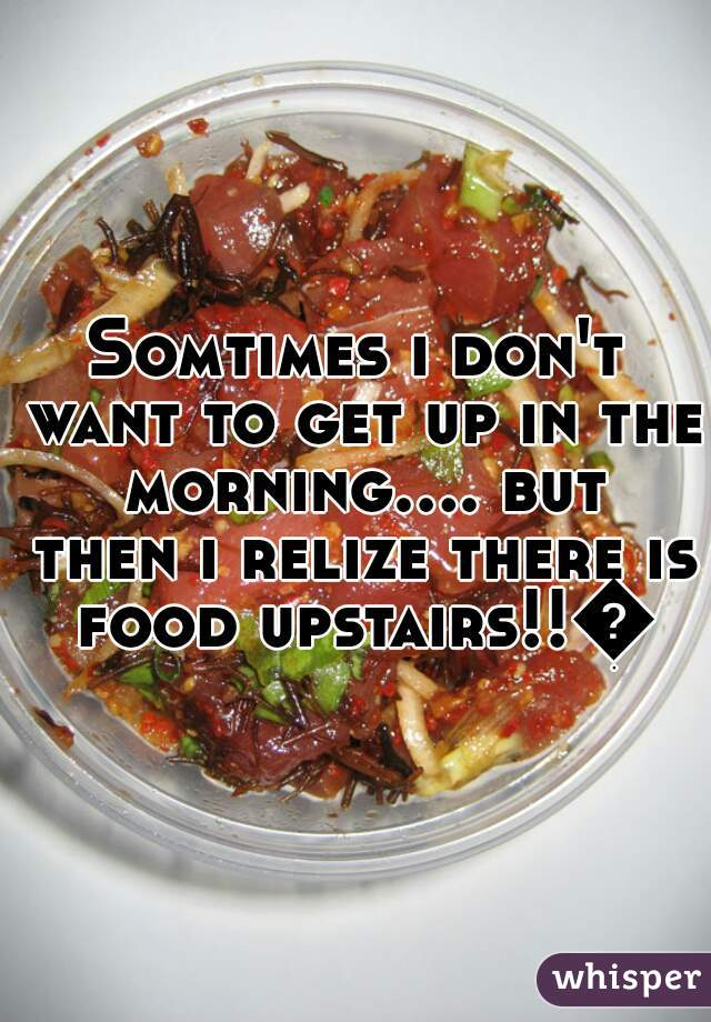 Somtimes i don't want to get up in the morning.... but then i relize there is food upstairs!!😂