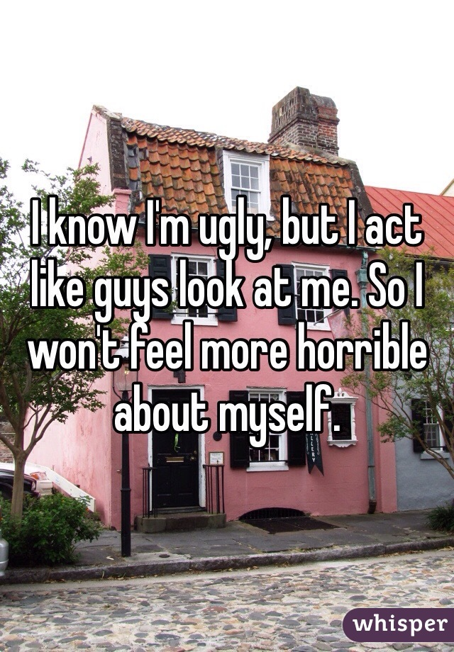 I know I'm ugly, but I act like guys look at me. So I won't feel more horrible about myself.