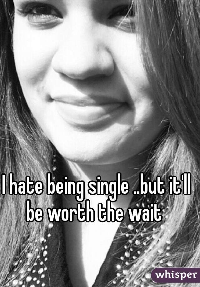 I hate being single ..but it'll be worth the wait