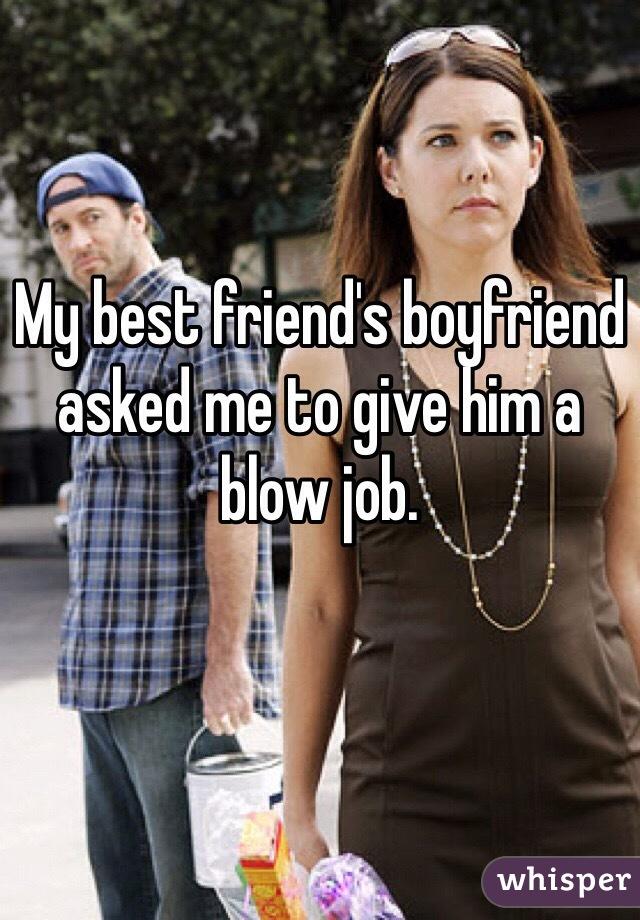 My best friend's boyfriend asked me to give him a blow job.