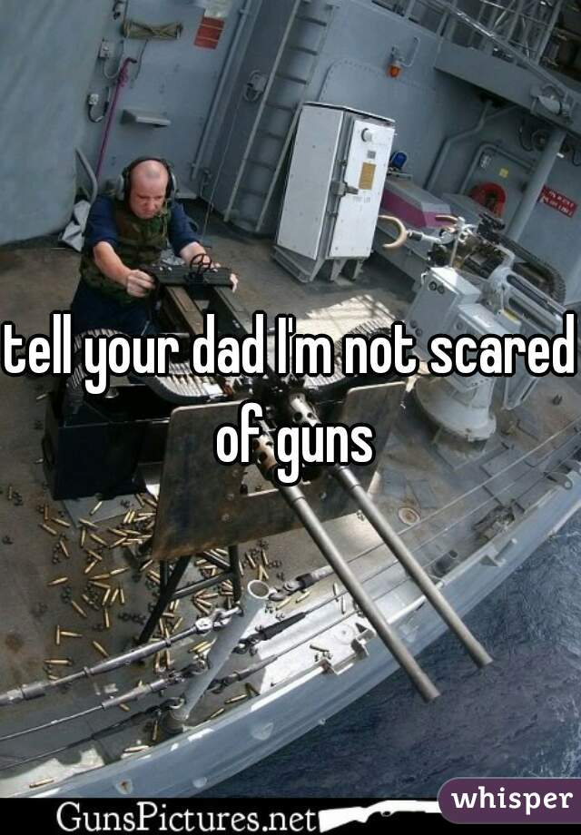 tell your dad I'm not scared of guns