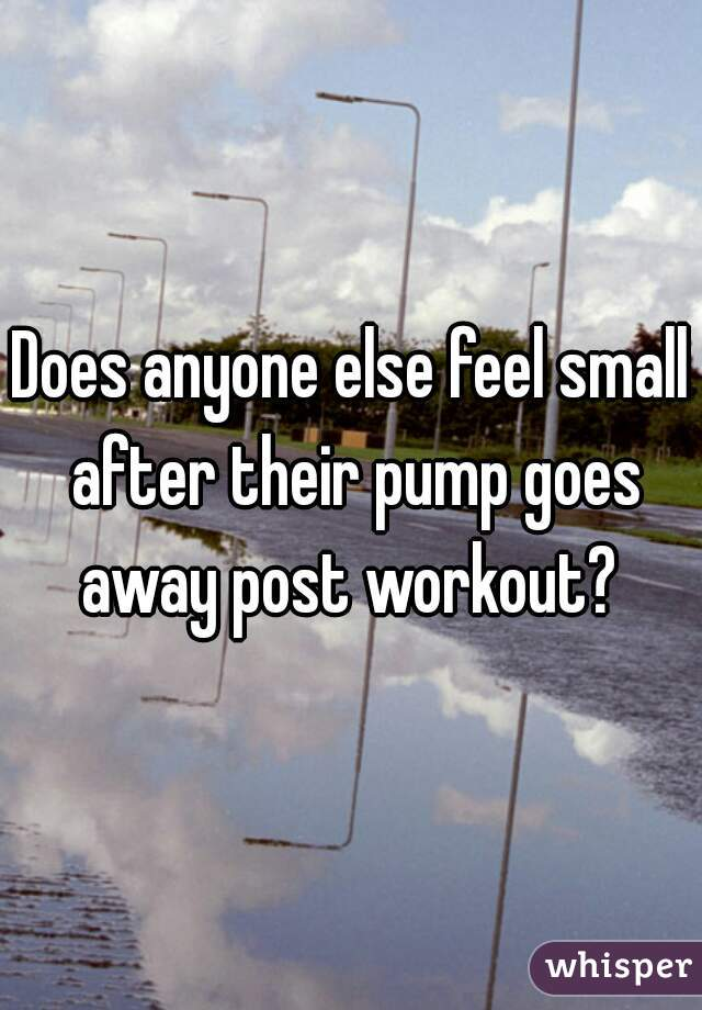 Does anyone else feel small after their pump goes away post workout?