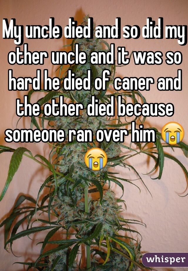 My uncle died and so did my other uncle and it was so hard he died of caner and the other died because someone ran over him 😭😭