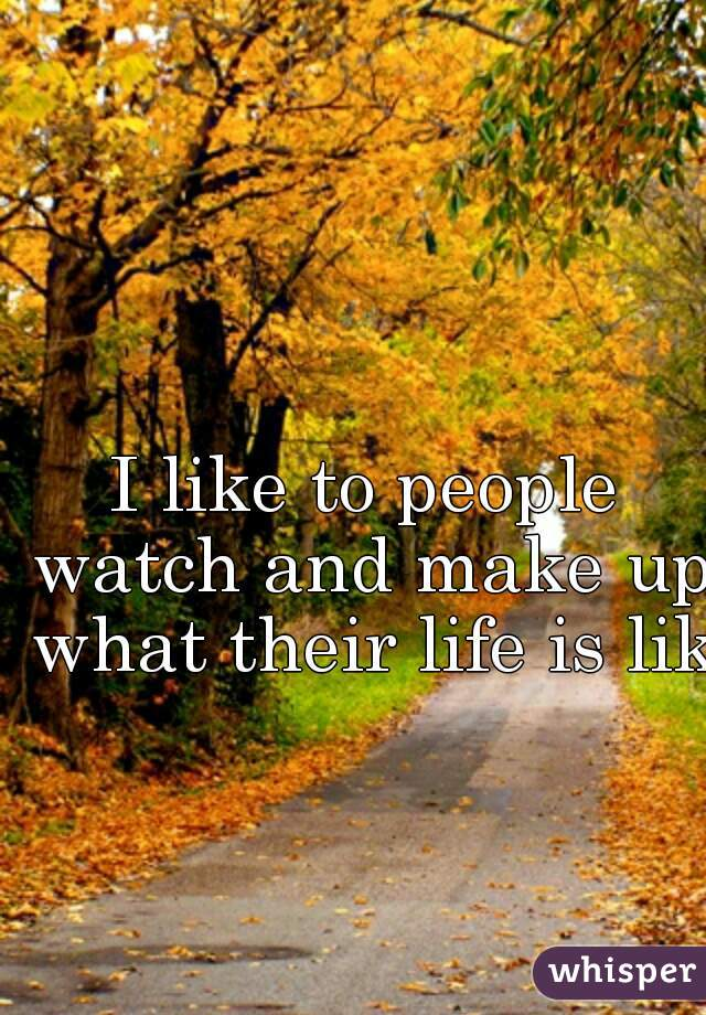 I like to people watch and make up what their life is like