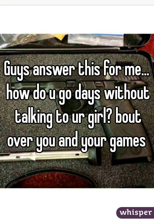 Guys answer this for me... how do u go days without talking to ur girl? bout over you and your games
