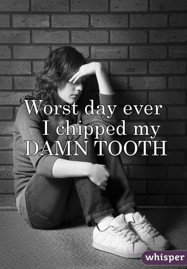 Worst day ever    I chipped my DAMN TOOTH