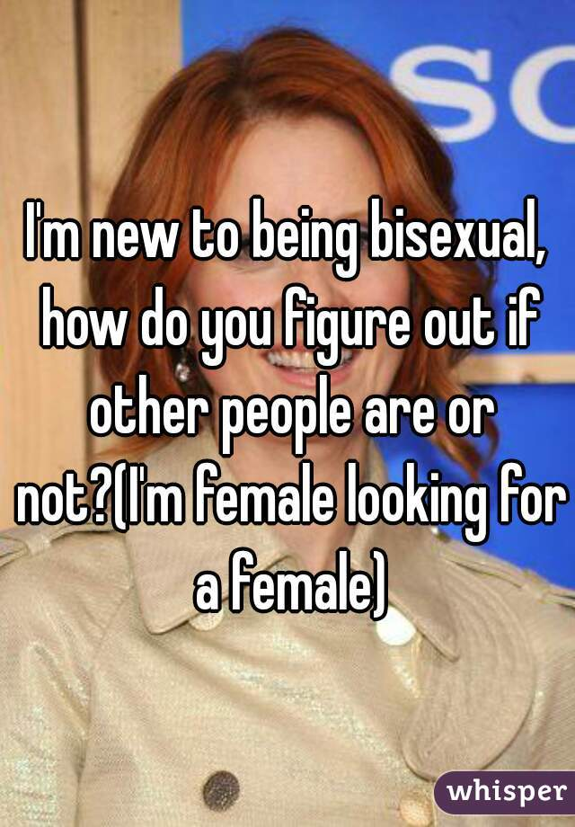 I'm new to being bisexual, how do you figure out if other people are or not?(I'm female looking for a female)