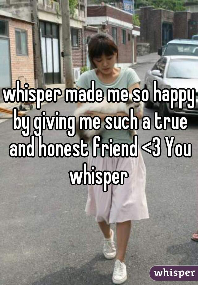 whisper made me so happy by giving me such a true and honest friend <3 You whisper