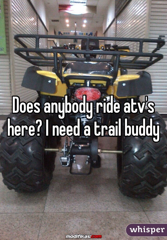 Does anybody ride atv's here? I need a trail buddy