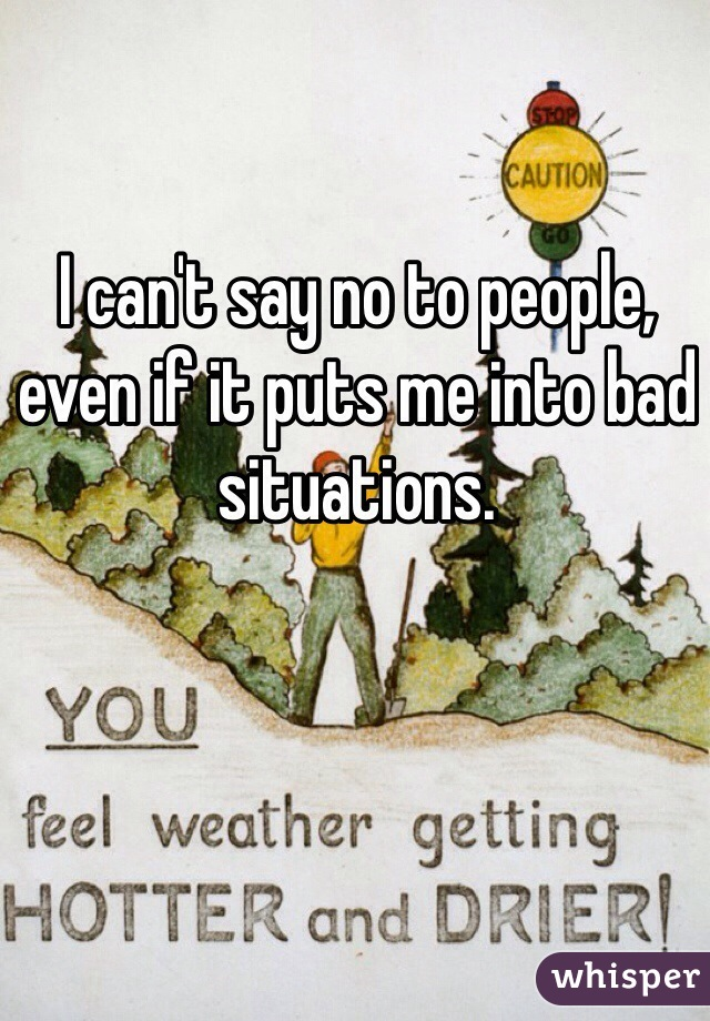 I can't say no to people, even if it puts me into bad situations.