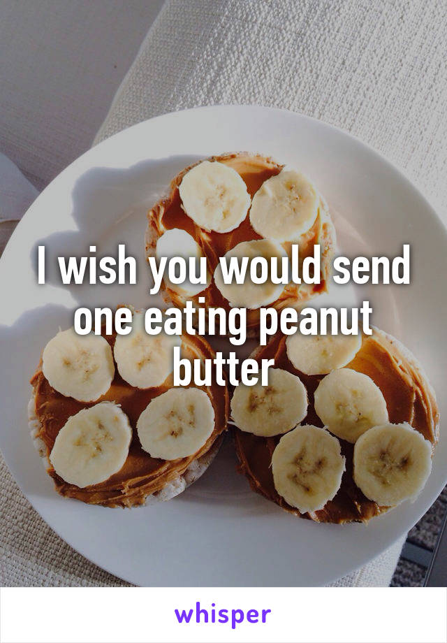 I wish you would send one eating peanut butter