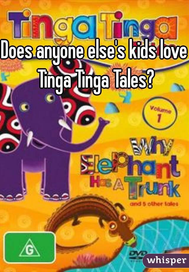 Does anyone else's kids love Tinga Tinga Tales?