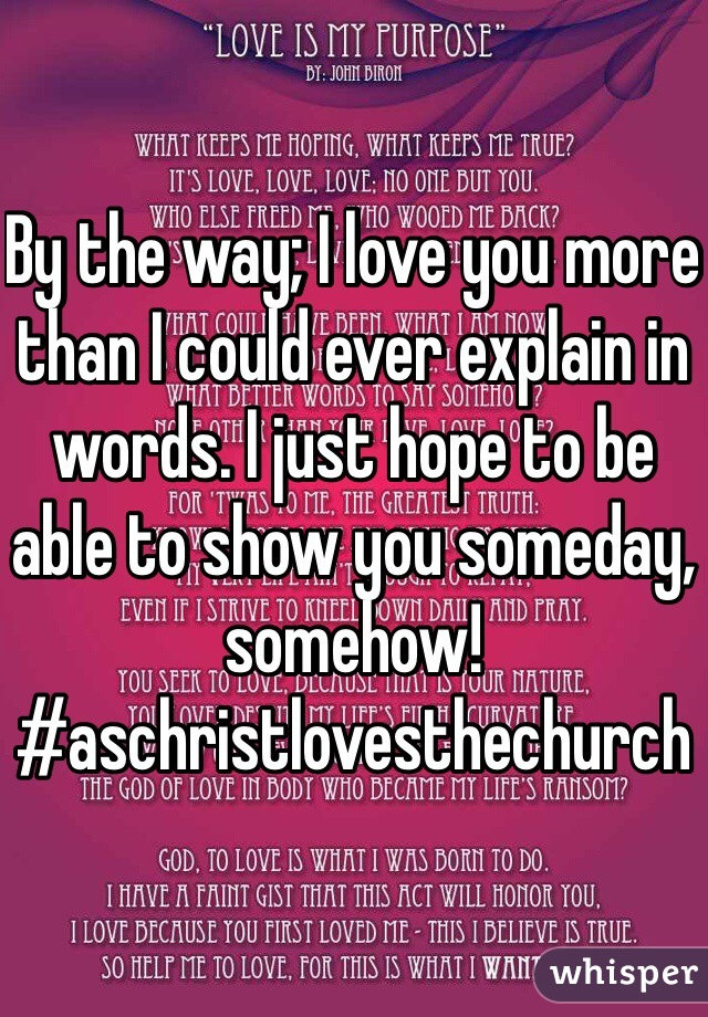 By the way; I love you more than I could ever explain in words. I just hope to be able to show you someday, somehow! #aschristlovesthechurch