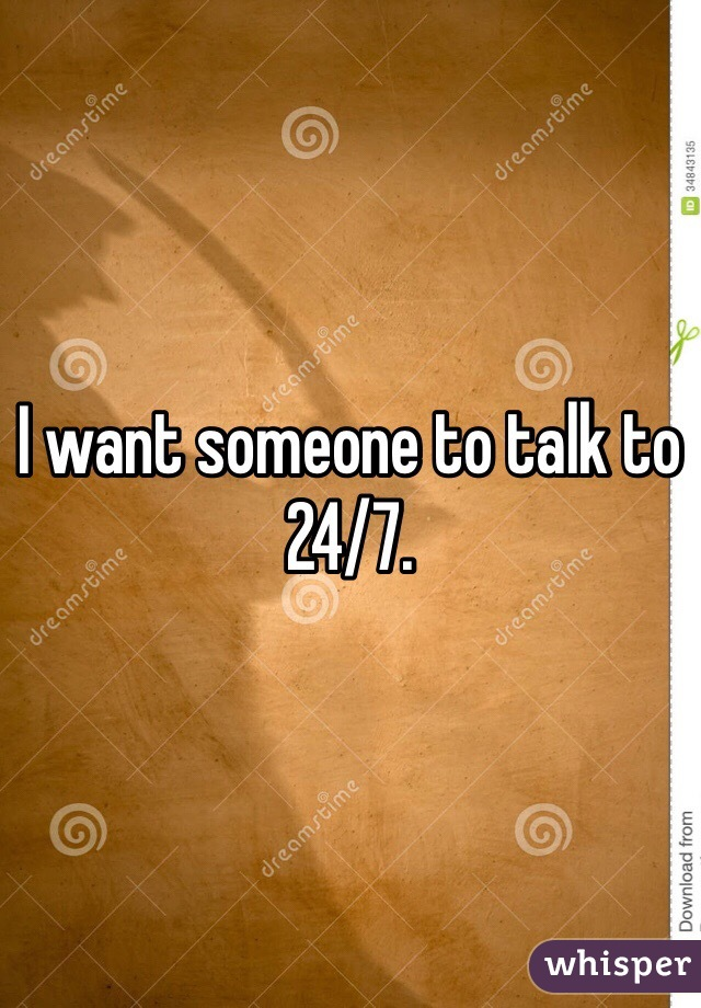 I want someone to talk to 24/7.