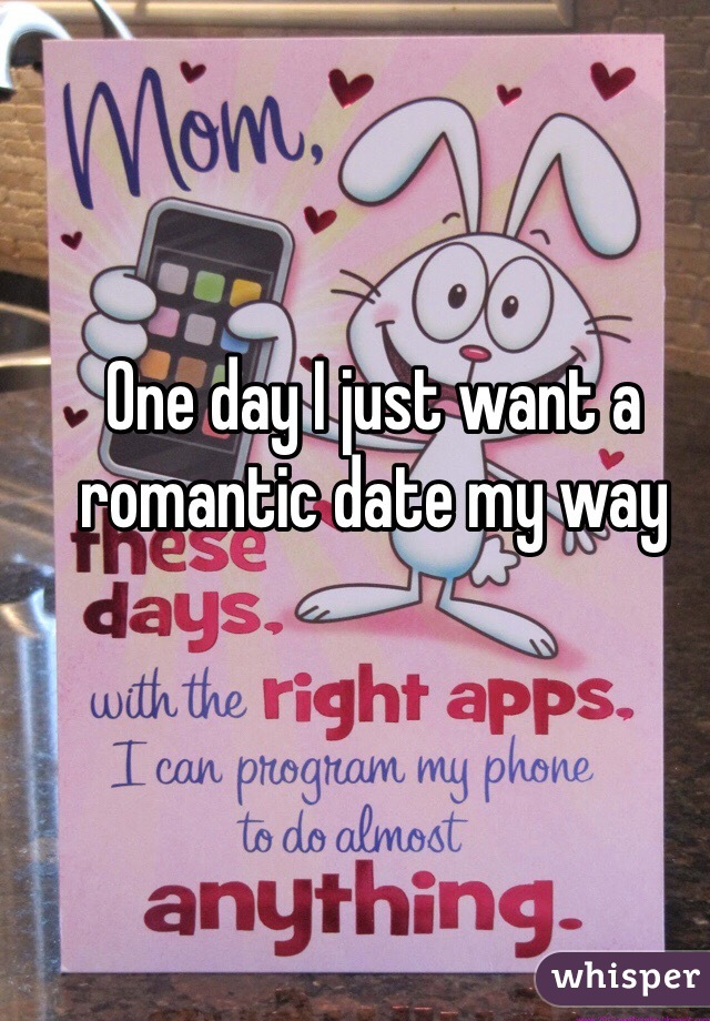 One day I just want a romantic date my way