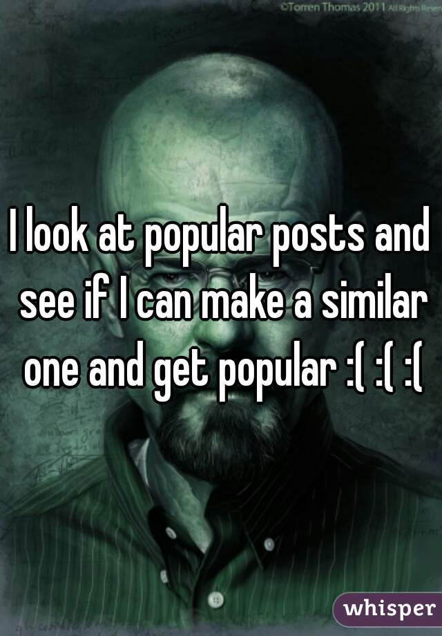 I look at popular posts and see if I can make a similar one and get popular :( :( :(