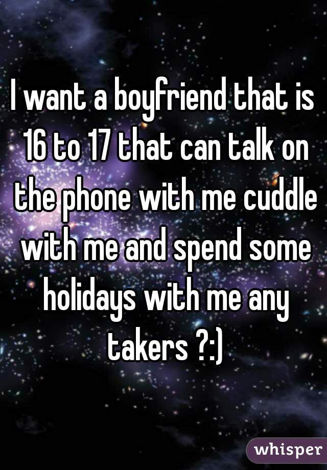 I want a boyfriend that is 16 to 17 that can talk on the phone with me cuddle with me and spend some holidays with me any takers ?:)