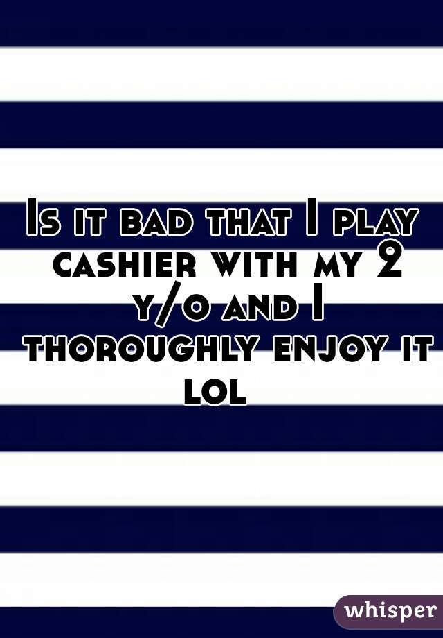 Is it bad that I play cashier with my 2 y/o and I thoroughly enjoy it lol