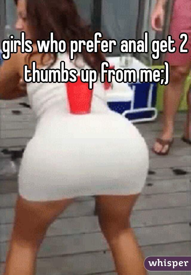 girls who prefer anal get 2 thumbs up from me;)