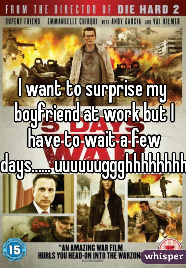 I want to surprise my boyfriend at work but I have to wait a few days...... uuuuuuggghhhhhhhh