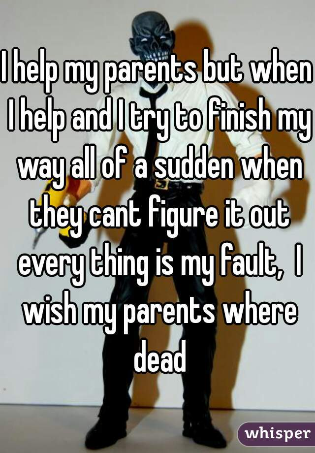 I help my parents but when I help and I try to finish my way all of a sudden when they cant figure it out every thing is my fault,  I wish my parents where dead