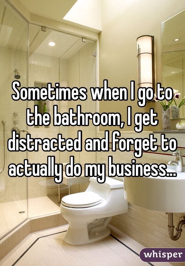 Sometimes when I go to the bathroom, I get distracted and forget to actually do my business...
