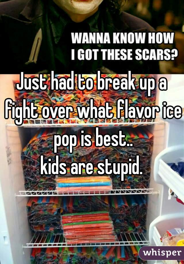 Just had to break up a fight over what flavor ice pop is best..  kids are stupid.