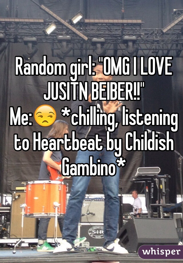 "Random girl: ""OMG I LOVE JUSITN BEIBER!!"" Me:😒 *chilling, listening to Heartbeat by Childish Gambino*"