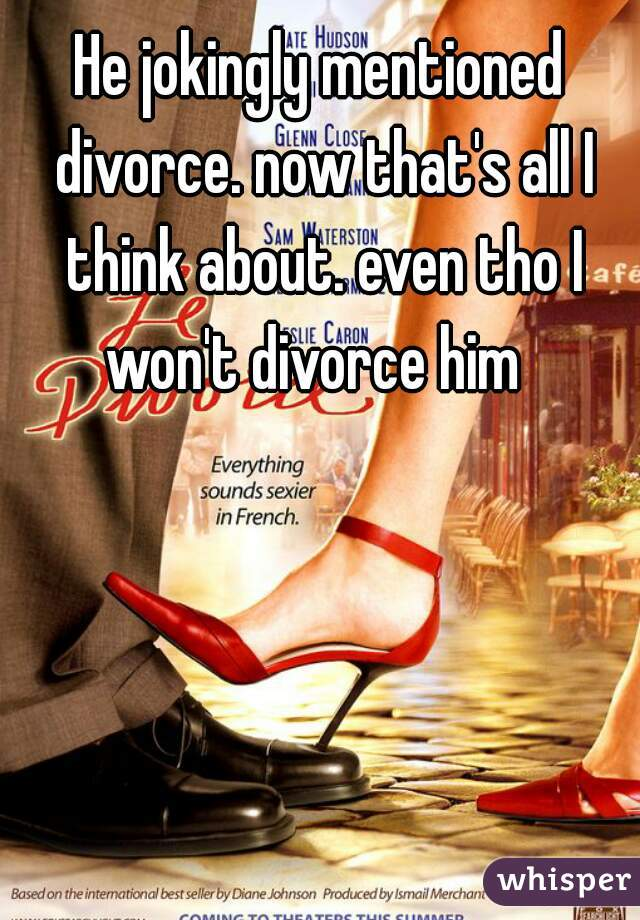 He jokingly mentioned divorce. now that's all I think about. even tho I won't divorce him