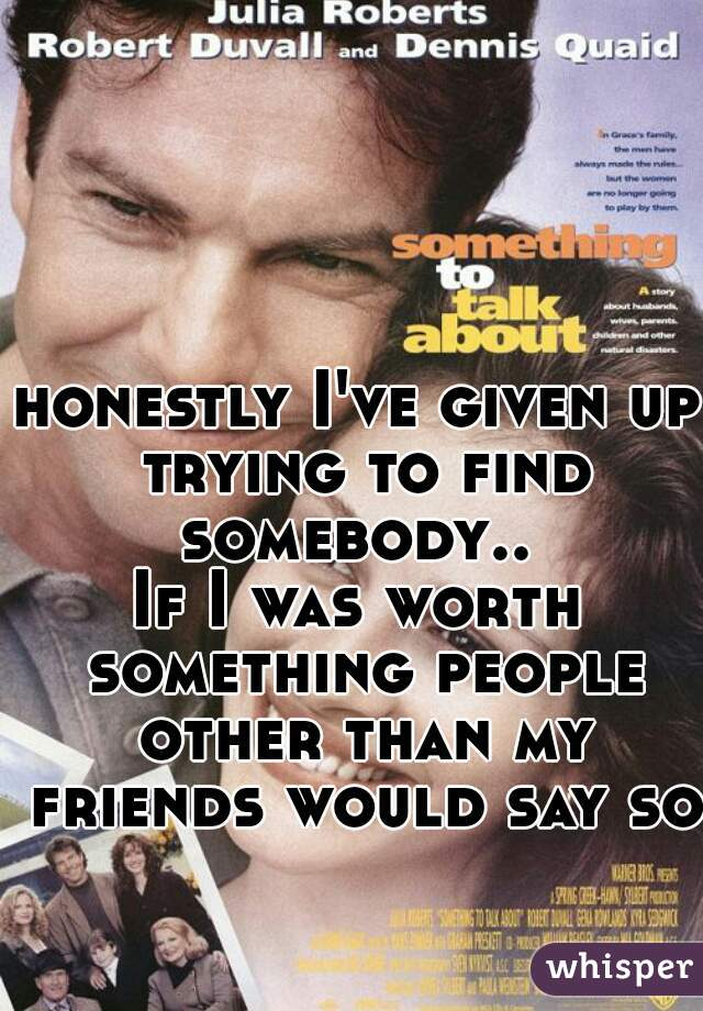 honestly I've given up trying to find somebody..  If I was worth something people other than my friends would say so