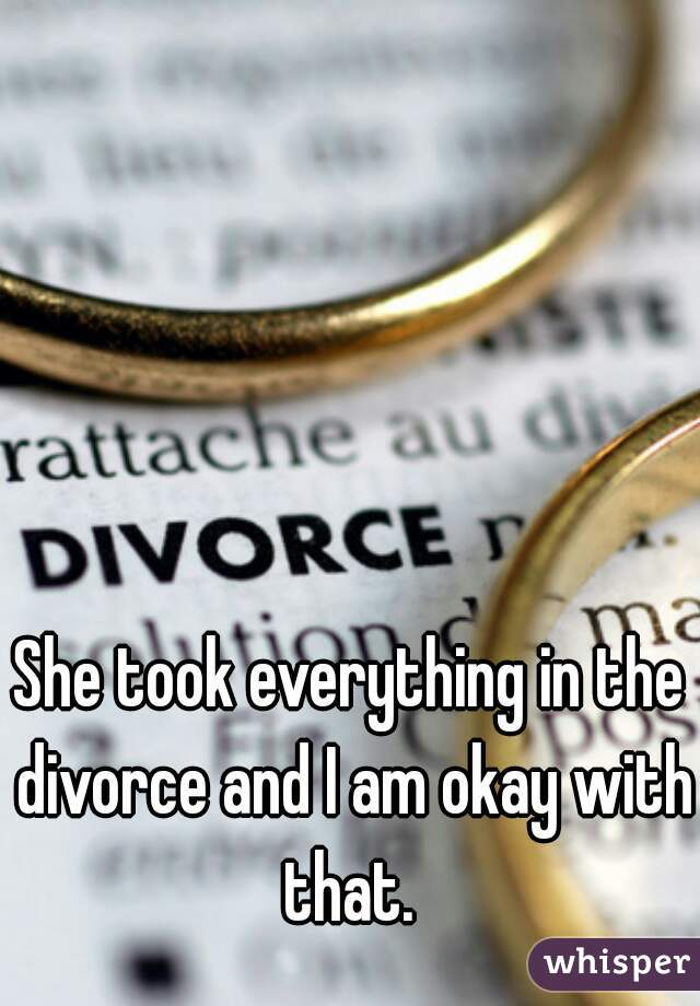 She took everything in the divorce and I am okay with that.