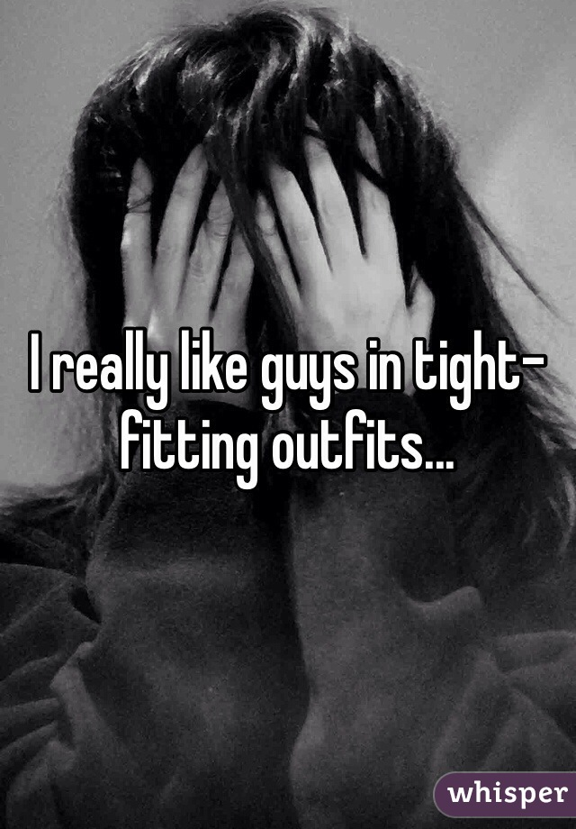 I really like guys in tight-fitting outfits...