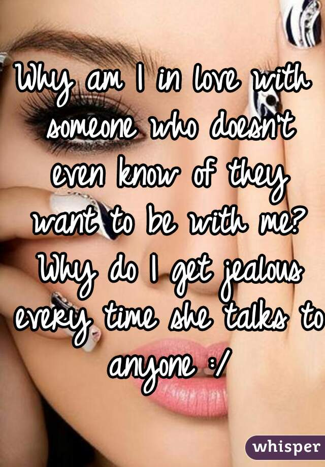 Why am I in love with someone who doesn't even know of they want to be with me? Why do I get jealous every time she talks to anyone :/