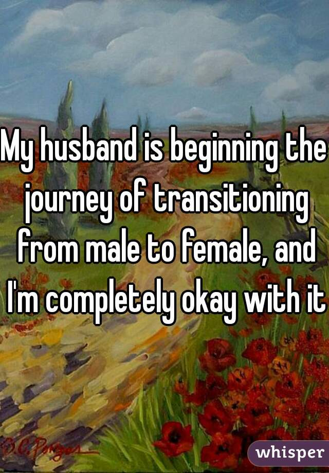 My husband is beginning the journey of transitioning from male to female, and I'm completely okay with it.