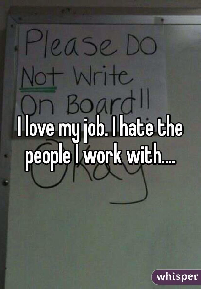 I love my job. I hate the people I work with....