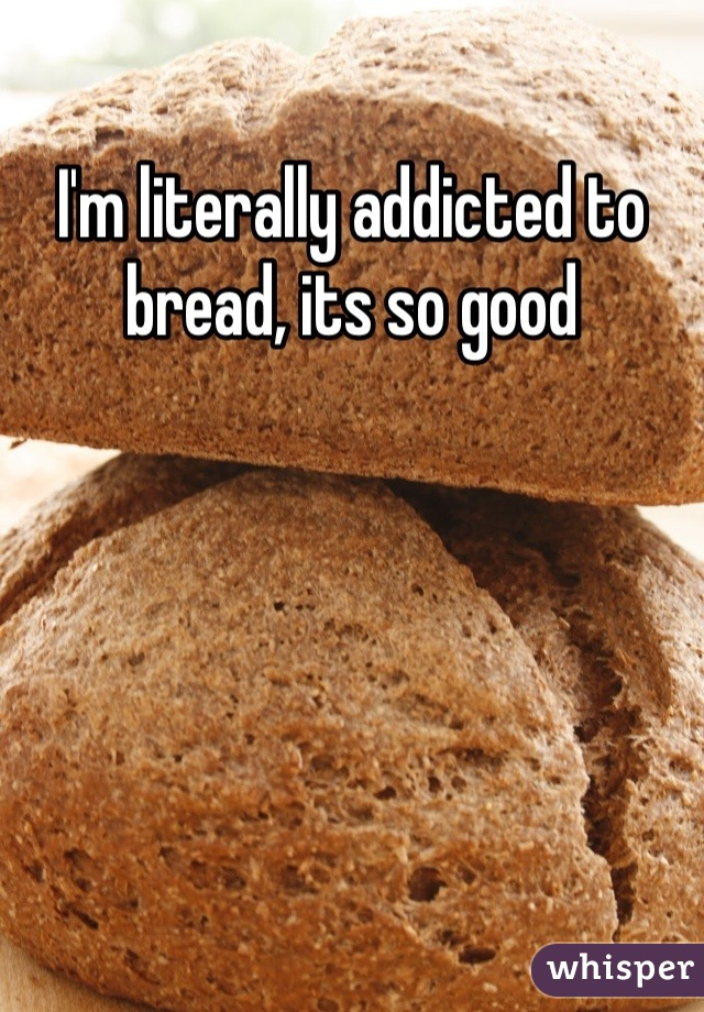 I'm literally addicted to bread, its so good